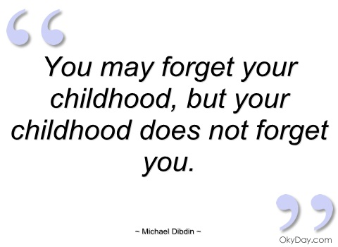 you-may-forget-your-childhood-but-your-childhood-does-not-forget-you