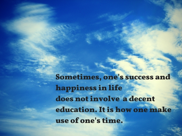 Sometimes, one's success in life does not involve a decent education. It is how one make use of one's time.